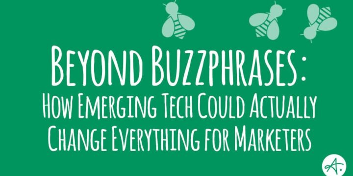 Beyond Buzzphrases: How emerging tech could actually change everything for marketers