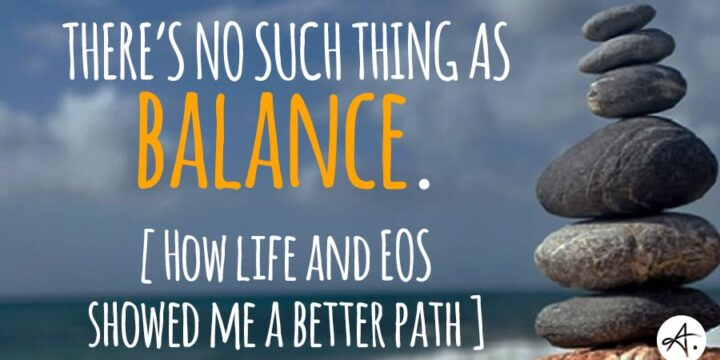 There's no such thing as balance. How life and EOS showed me a better path.