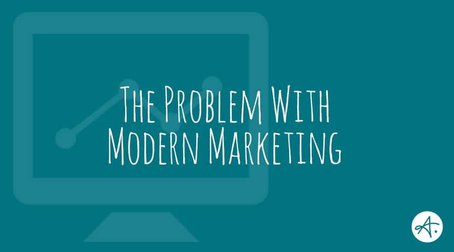 The Problem with Modern Marketing