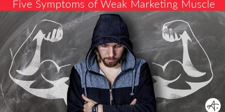 Is Your Marketing Muscle Weak? Five indications that you need to pump some serious marketing iron