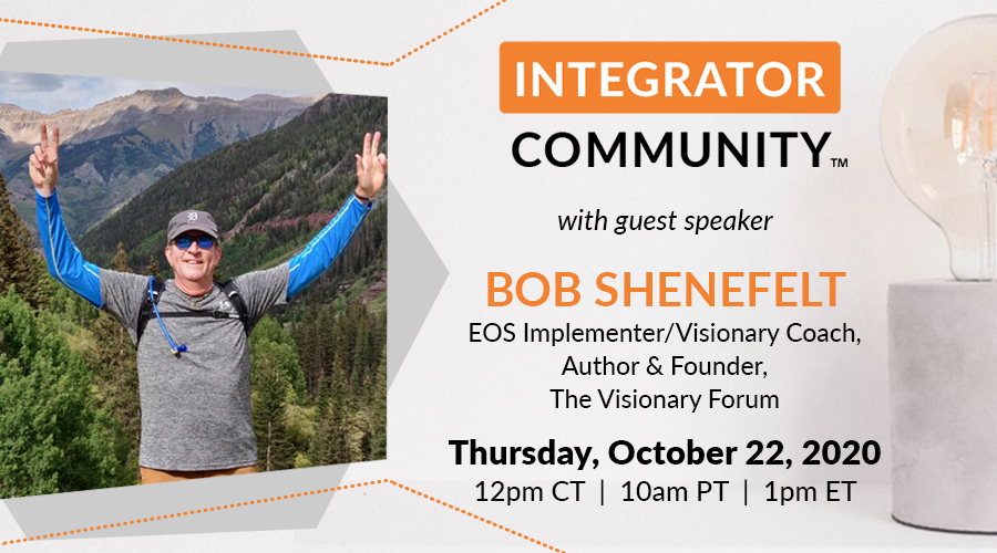 EOS Integrator Community Guest Speaker: Bob Shenefelt who is a Visionary Coach/EOS Implementer, Author and co-founder of The Visionary Forum