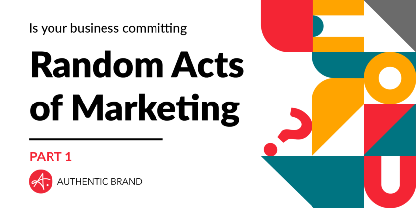 Is your business committing random acts of marketing? [Part 1]