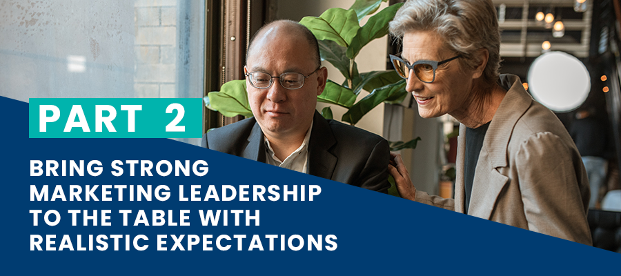 Bring strong marketing leadership to the table with realistic expectations