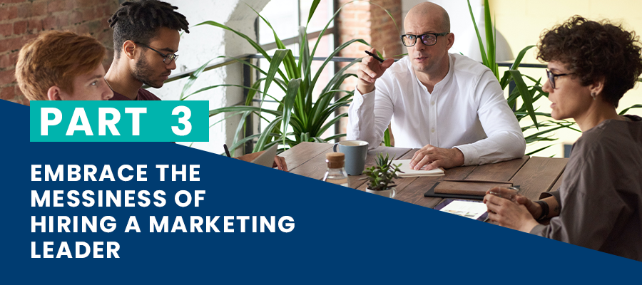 Embrace the messiness of hiring a marketing leader